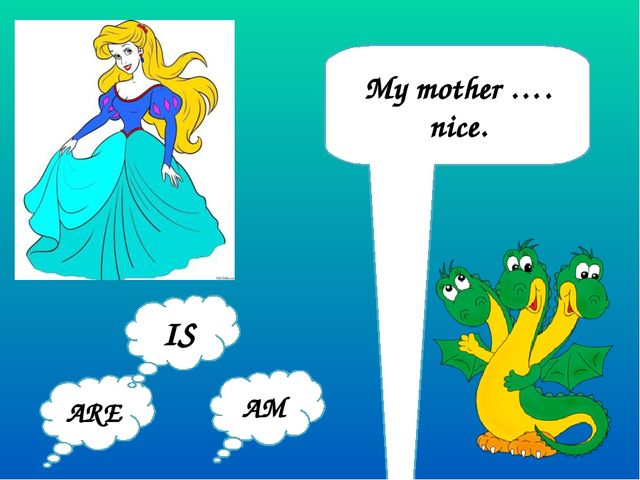 My mother …. nice. ARE AM IS