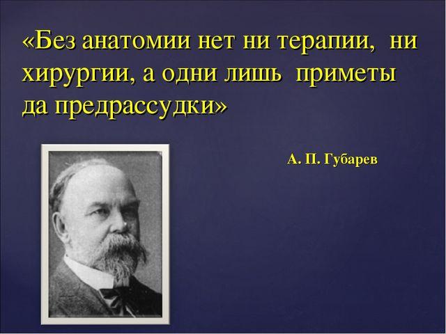 «Без анатомии нет ни терапии, ни хирургии, а одни лишь приметы да предрассудк...