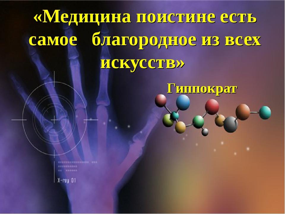 «Медицина поистине есть самое благородное из всех искусств» Гиппократ {