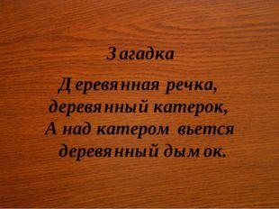 Загадка Деревянная речка, деревянный катерок, А над катером вьется деревянны
