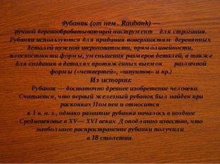 Рубанок(от нем.Raubank)— ручнойдеревообрабатывающийинструмент длястрога