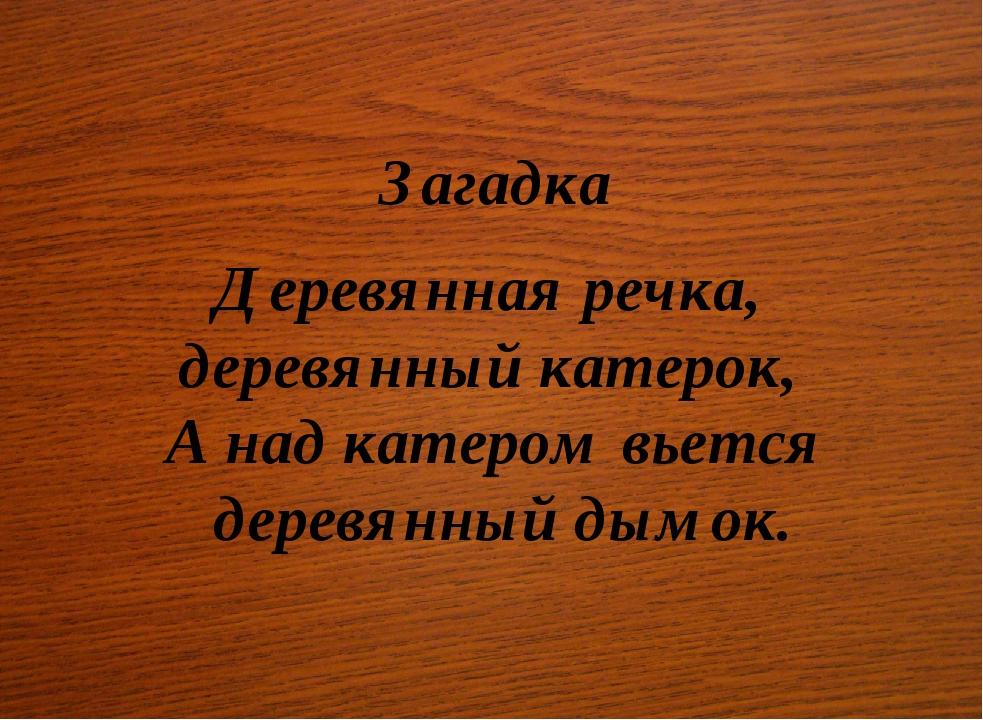 Загадка Деревянная речка, деревянный катерок, А над катером вьется деревянны...