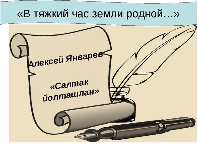 Алексей Январев «Салтак йолташлан» «В тяжкий час земли родной…»