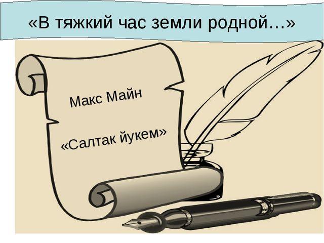 Макс Майн «Салтак йукем» «В тяжкий час земли родной…»