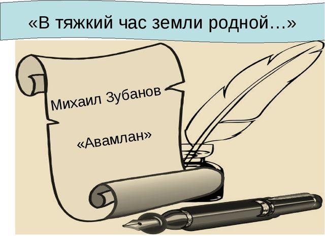 Михаил Зубанов «Авамлан» «В тяжкий час земли родной…»