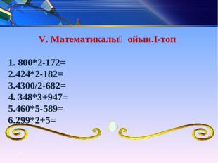 V. Математикалық ойын.I-топ 1. 800*2-172= 2.424*2-182= 3.4300/2-682= 4. 348*3