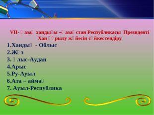 VII- Қазақ хандығы –Қазақстан Республикасы Президенті Хан құрылу жүйесін сәйк