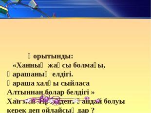 Қорытынды: «Ханның жақсы болмағы, Қарашаның елдігі. Қараша халқы сыйласа Алт