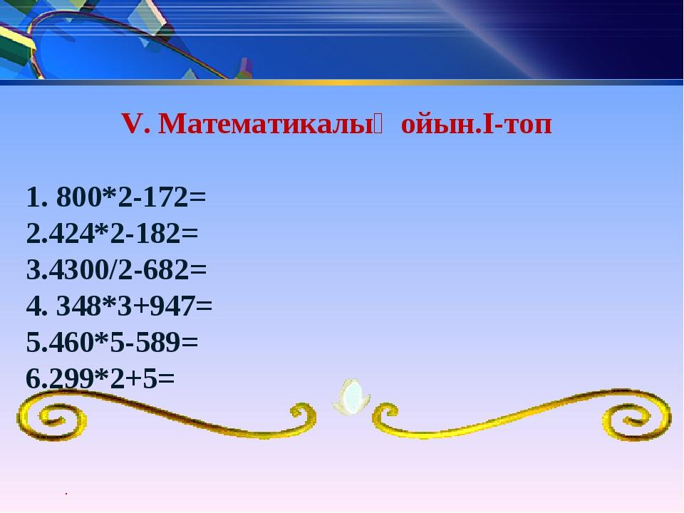 V. Математикалық ойын.I-топ 1. 800*2-172= 2.424*2-182= 3.4300/2-682= 4. 348*3...