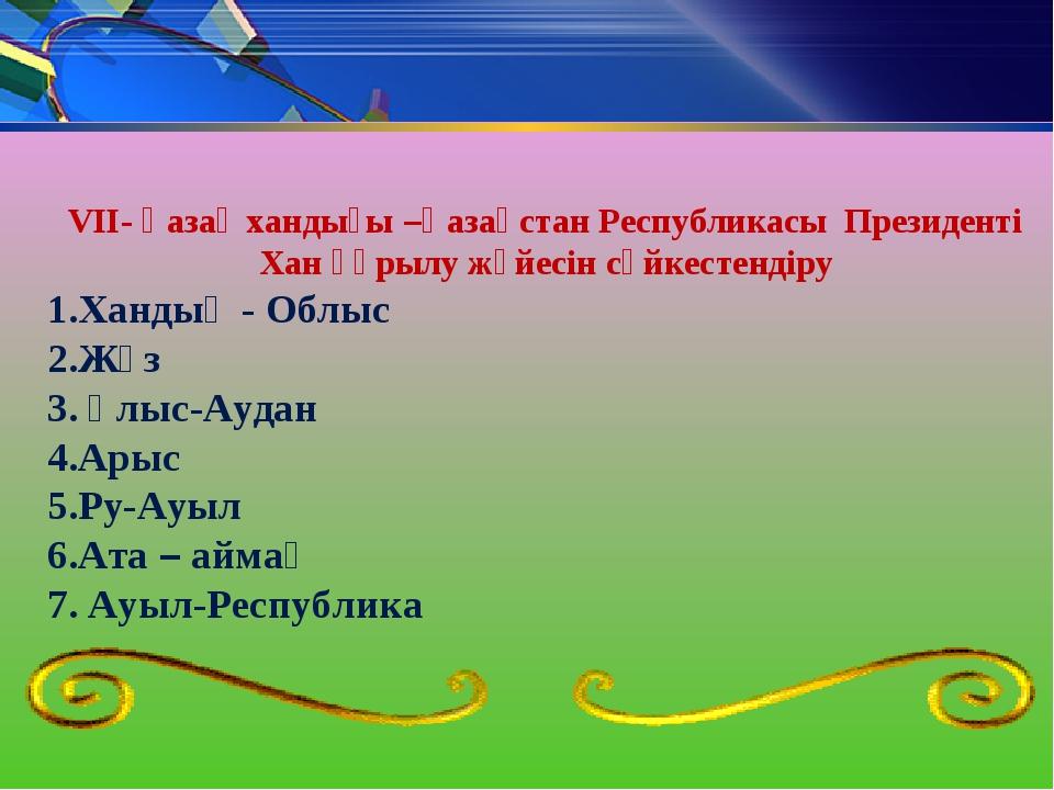 VII- Қазақ хандығы –Қазақстан Республикасы Президенті Хан құрылу жүйесін сәйк...