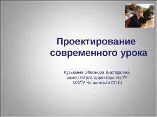 Проектирование современного урока Кузьмина Элеонора Викторовна, заместитель д