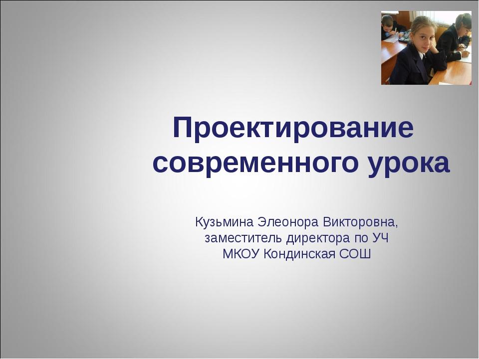 Проектирование современного урока Кузьмина Элеонора Викторовна, заместитель д...