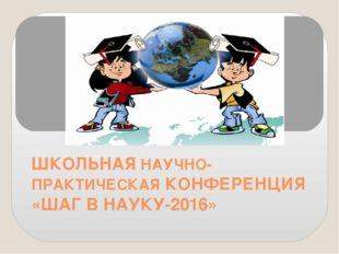 ШКОЛЬНАЯ НАУЧНО-ПРАКТИЧЕСКАЯ КОНФЕРЕНЦИЯ «ШАГ В НАУКУ-2016»