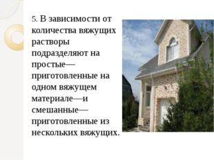 5. В зависимости от количества вяжущих растворы подразделяют на простые—приго