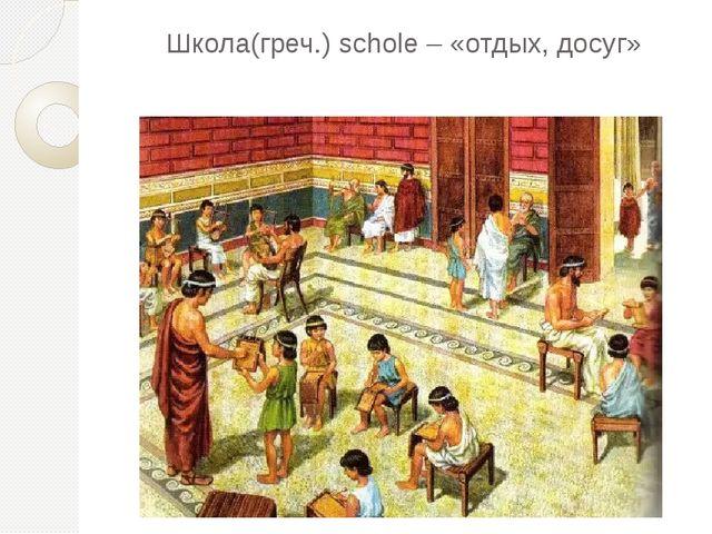 Школа(греч.) schole – «отдых, досуг»