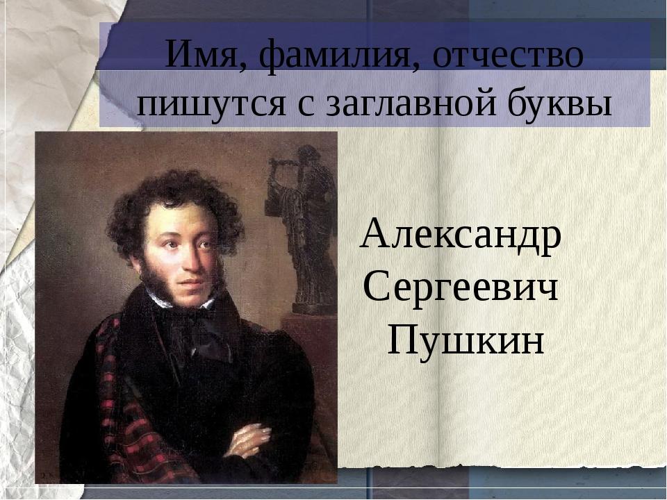 Имя, фамилия, отчество пишутся с заглавной буквы Александр Сергеевич Пушкин