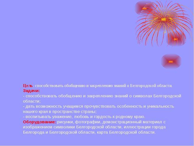 Цель: способствовать обобщению и закреплению знаний о Белгородской области....