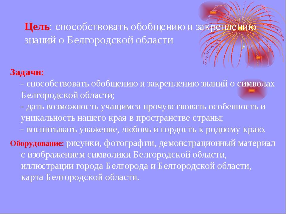 Цель: способствовать обобщению и закреплению знаний о Белгородской области За...