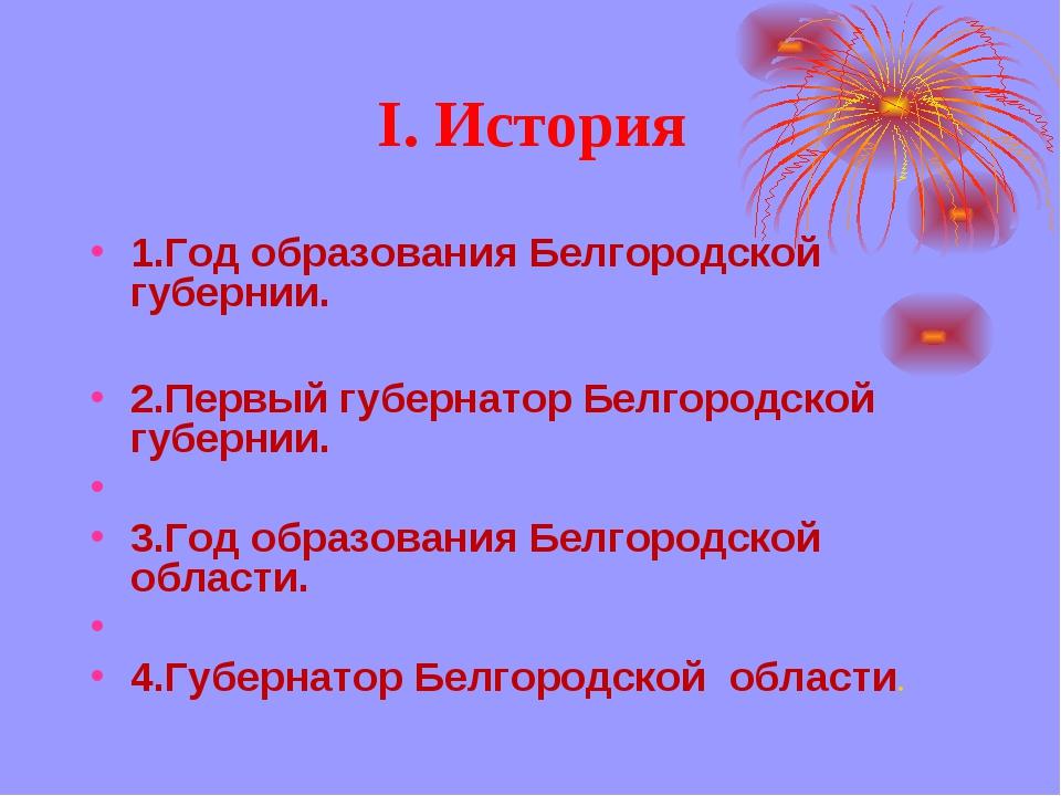 I. История 1.Год образования Белгородской губернии. 2.Первый губернатор Белго...
