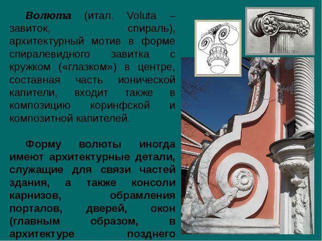 Волюта (итал. Voluta – завиток, спираль), архитектурный мотив в форме спирале...