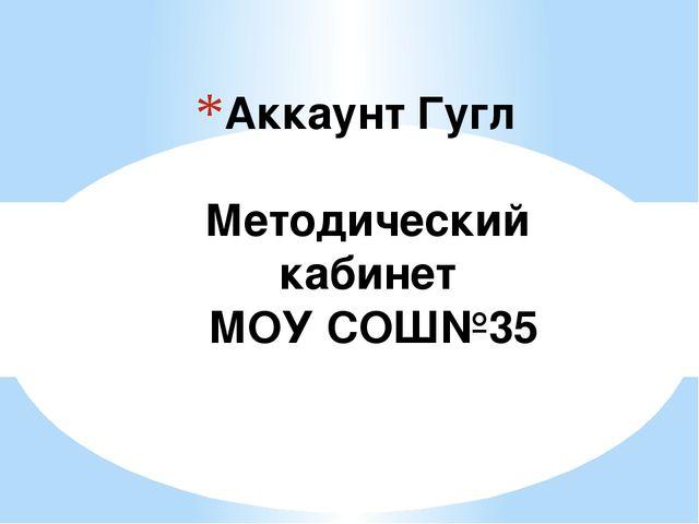 Аккаунт Гугл Методический кабинет МОУ СОШ№35