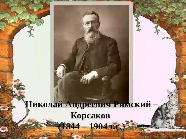 Николай Андреевич Римский – Корсаков (1844 – 1904 г.г.) http://ku4mina.ucoz.ru/