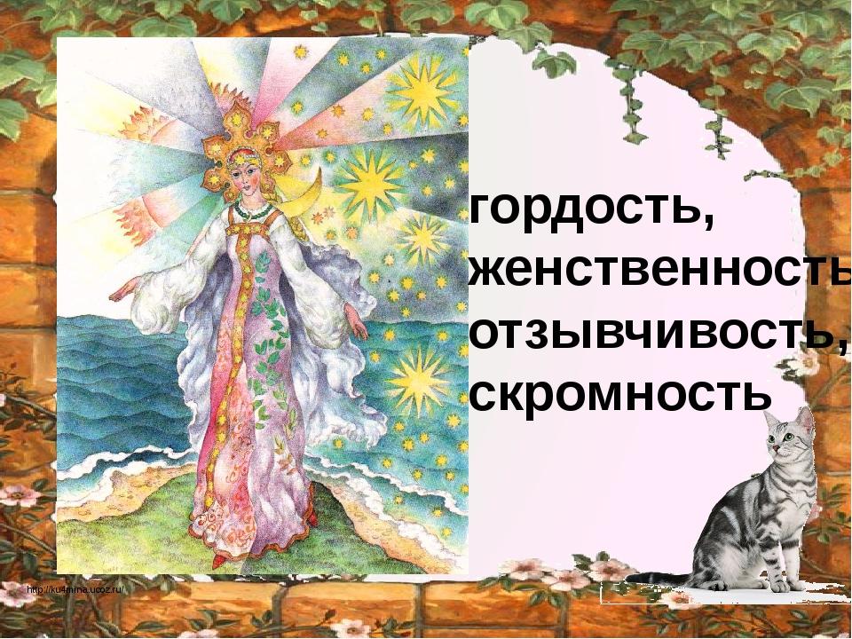гордость, женственность, отзывчивость, скромность http://ku4mina.ucoz.ru/