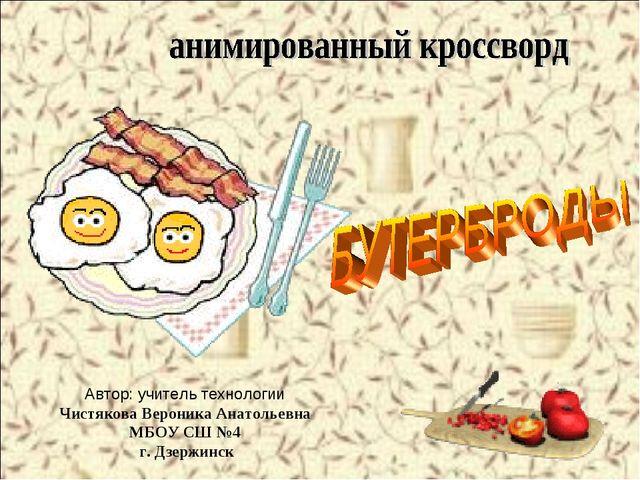 Автор: учитель технологии Чистякова Вероника Анатольевна МБОУ СШ №4 г. Дзержи...