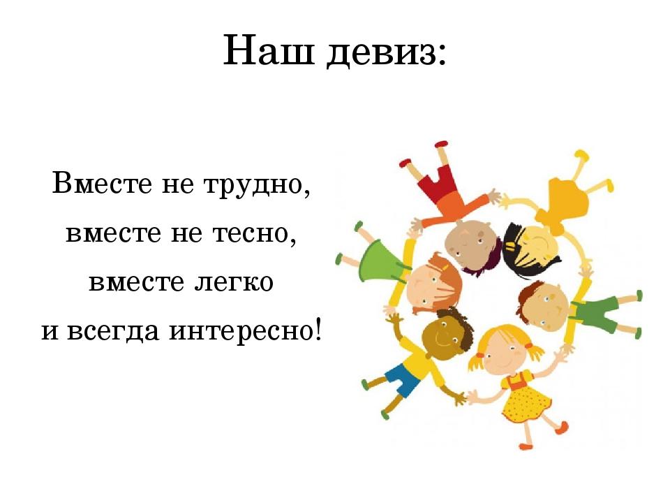 Наш девиз: Вместе не трудно, вместе не тесно, вместе легко и всегда интересно!