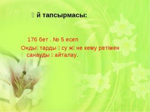 Үй тапсырмасы: 176 бет . № 5 есеп Ондықтарды өсу және кему ретімен санауды қ
