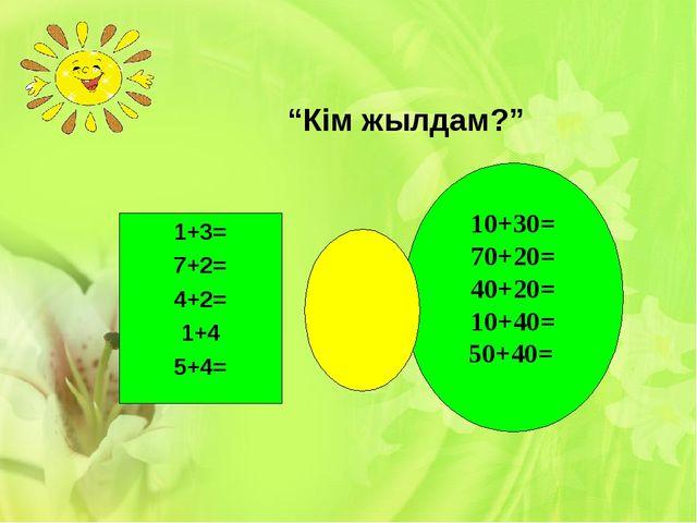 """""""Кім жылдам?"""" 1+3= 7+2= 4+2= 1+4 5+4= 10+30= 70+20= 40+20= 10+40= 50+40="""