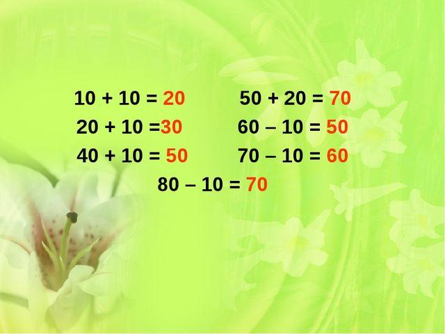 10 + 10 = 20 50 + 20 = 70 20 + 10 =30 60 – 10 = 50 40 + 10 = 50 70 – 10 = 60...