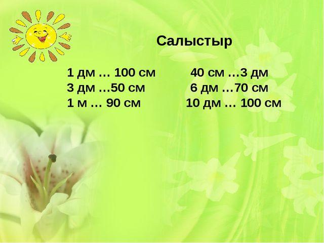 Салыстыр 1 дм … 100 см 40 см …3 дм 3 дм …50 см 6 дм …70 см 1 м … 90 см 10 дм...