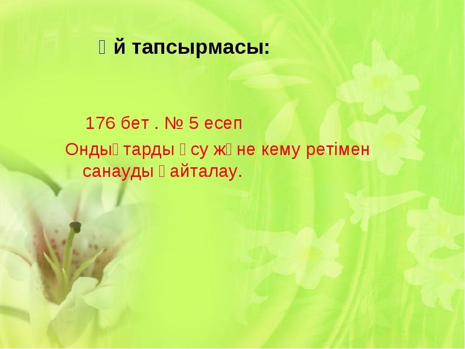 Үй тапсырмасы: 176 бет . № 5 есеп Ондықтарды өсу және кему ретімен санауды қ...