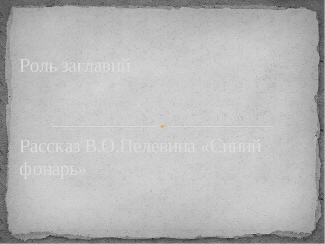 Рассказ В.О.Пелевина «Синий фонарь» Роль заглавий