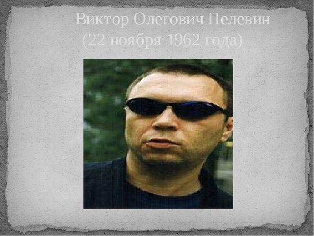 Виктор Олегович Пелевин (22 ноября 1962 года)