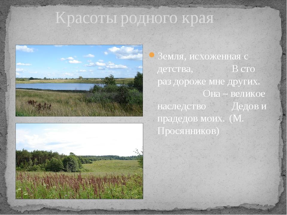 Красоты родного края Земля, исхоженная с детства, В сто раз дороже мне др...