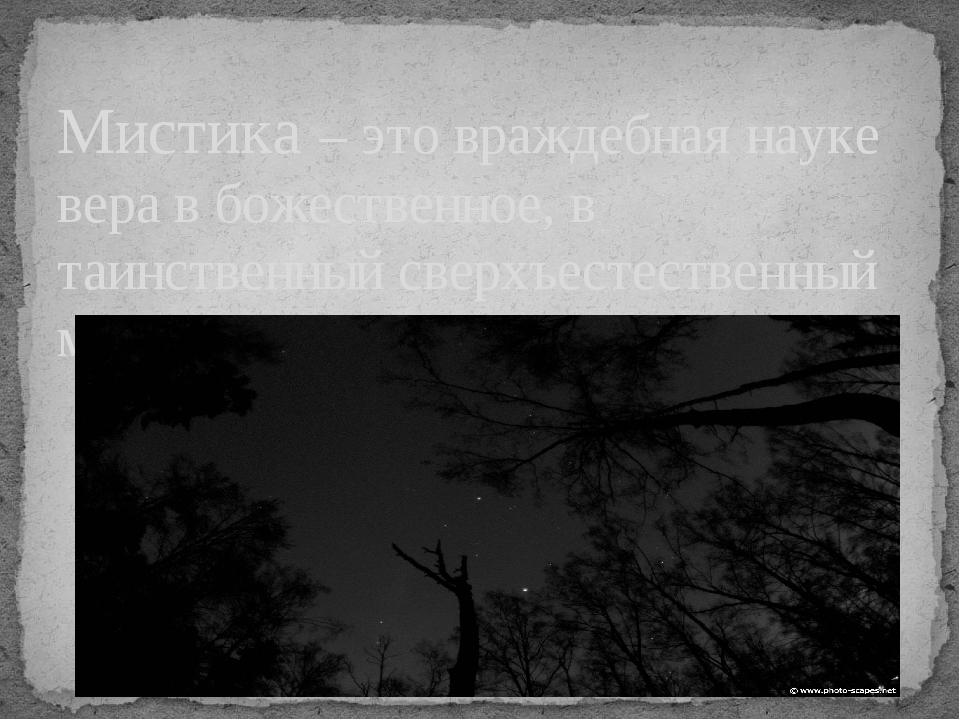 Мистика – это враждебная науке вера в божественное, в таинственный сверхъесте...
