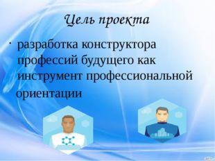 Цель проекта разработка конструктора профессий будущего как инструмент профес