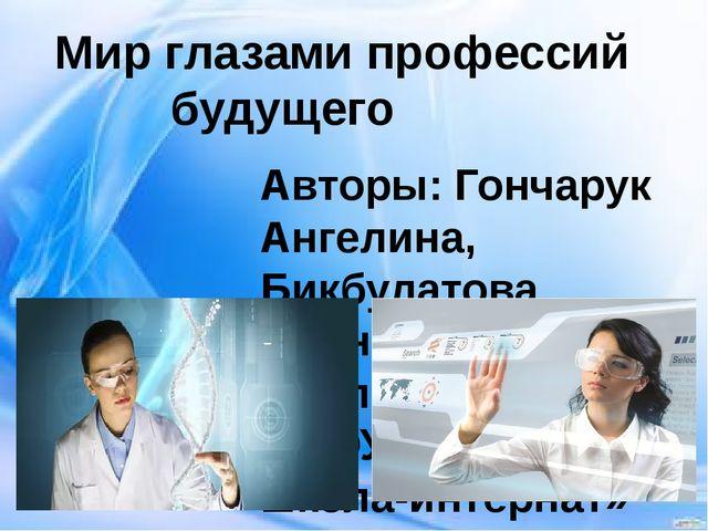 Мир глазами профессий будущего Авторы: Гончарук Ангелина, Бикбулатова Арина,...