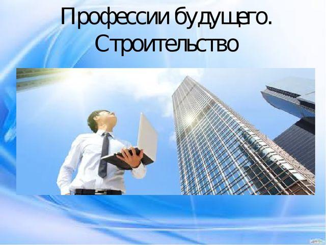 Профессии будущего. Строительство