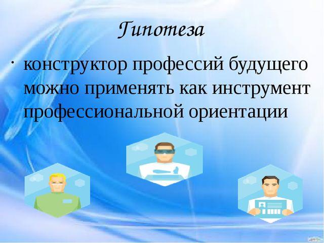 Гипотеза конструктор профессий будущего можно применять как инструмент профес...