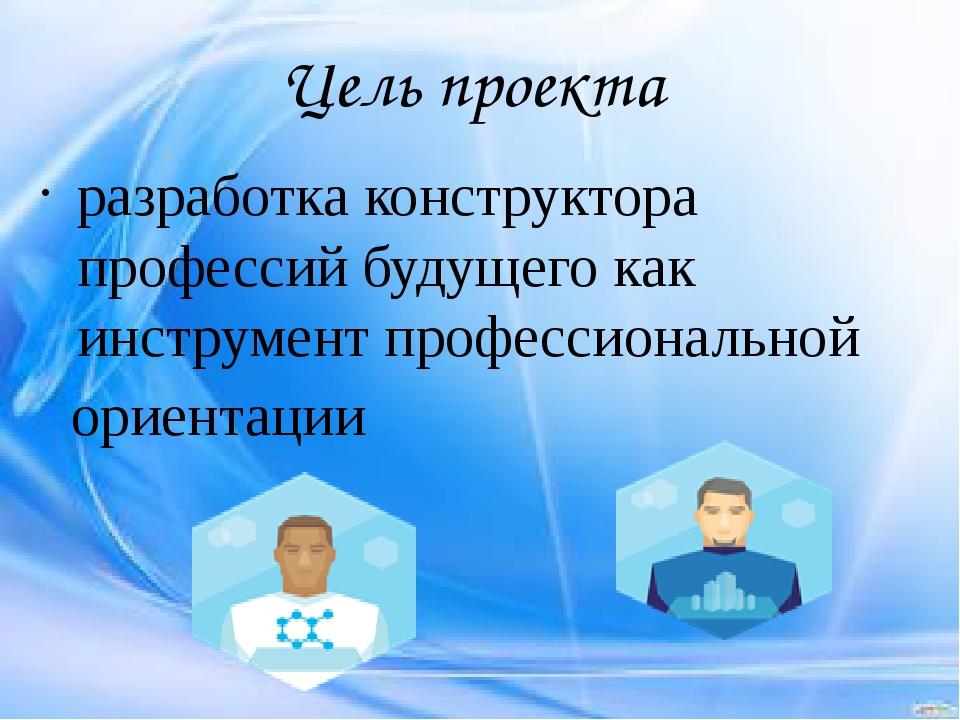 Цель проекта разработка конструктора профессий будущего как инструмент профес...