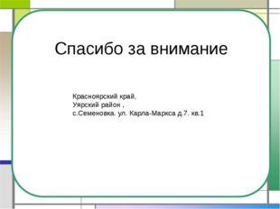 Спасибо за внимание Красноярский край, Уярский район , с.Семеновка. ул. Карла