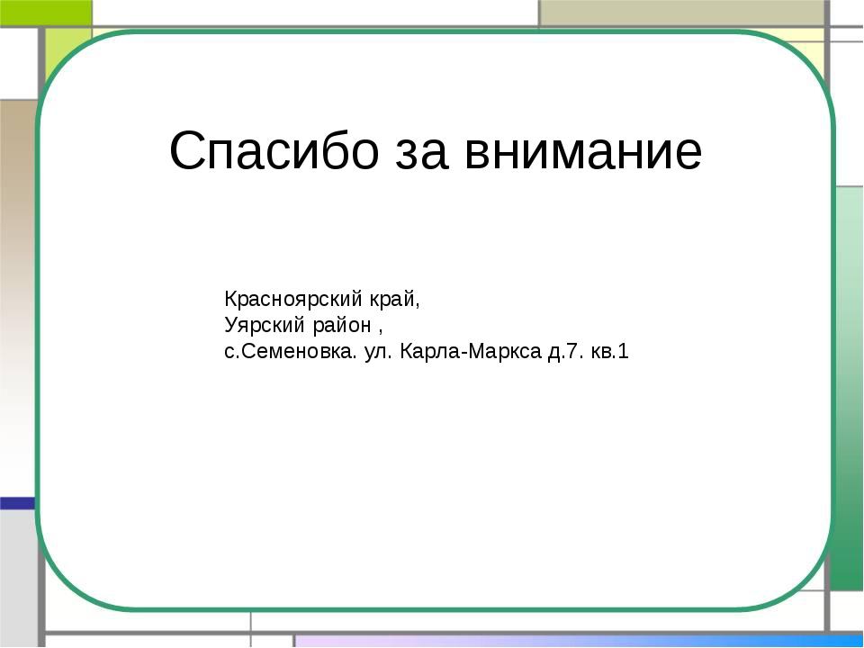 Спасибо за внимание Красноярский край, Уярский район , с.Семеновка. ул. Карла...