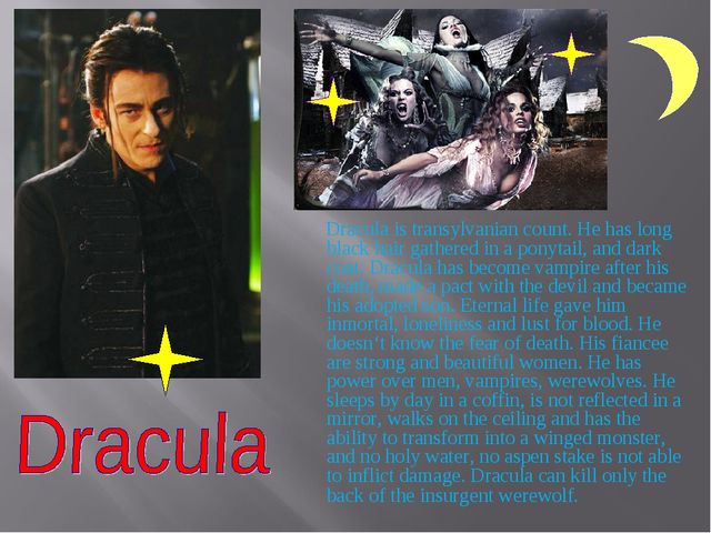 Dracula is transylvanian count. He has long black hair gathered in a ponytai...