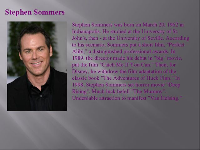 Stephen Sommers Stephen Sommers was born on March 20, 1962 in Indianapolis. H...
