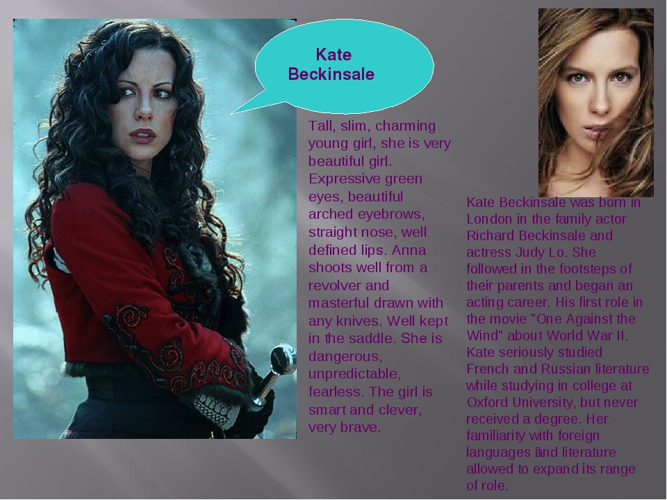 Kate Beckinsale Tall, slim, charming young girl, she is very beautiful girl....