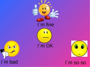 I`m fine I`m OK I`m bad I`m so-so