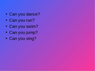Can you dance? Can you run? Can you swim? Can you jump? Can you sing?